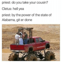 Memes, Alabama, and The State: priest: do you take your cousin?  Cletus: hell yea  priest: by the power of the state of  Alabama, git er done  gray fan Yeehaaaw! Nati lite for everyone!