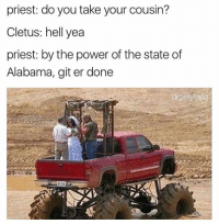 Memes, Redneck, and Alabama: priest: do you take your cousin?  Cletus: hell yea  priest: by the power of the state of  Alabama, git er done Yeeehawww you bunch of fucking rednecks 😩😂😭 lmao Alabama rolltide nochill lol haha Via @dj_nastynipple