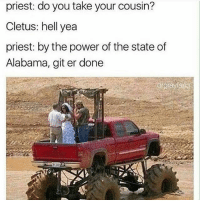 Memes, Alabama, and Power: priest: do you take your cousin?  Cletus: hell yea  priest: by the power of the state of  Alabama, git er done Get er done @distopian_andalucia