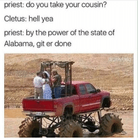 priest: do you take your cousin?  Cletus: hell yea  priest: by the power of the state of  Alabama, git er done git er done ----------------------👌Follow my backup @zestym3m3s.v2 ---------------------- meme fnaf dank dankmemes lmao lol memes funny ayylmao anime kek mlg edgy savage pepe bushdid911 filthyfrank nochill hilarious johncena 4chan depressed autism weeaboo cringe jetfuelcantmeltsteelbeams depression papafranku lmfao rofl