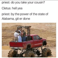 Memes, Alabama, and Power: priest: do you take your cousin?  Cletus: hell yea  priest: by the power of the state of  Alabama, git er done