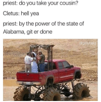 Memes, Alabama, and The State: priest: do you take your cousin?  Cletus: hell yea  priest: by the power of the state of  Alabama, git er done Need me a man like this😍💦