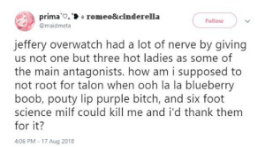 I'd smash the guys too tbh: prima e romeo&cinderella  @maidmeta  Follow  ieffery overwatch had a lot of nerve by giving  us not one but three hot ladies as some of  the main antagonists. how am i supposed to  not root for talon when ooh la la blueberry  boob, pouty lip purple bitch, and six foot  science milf could kill me and i'd thank them  for it?  4:06 PM 17 Aug 2018 I'd smash the guys too tbh