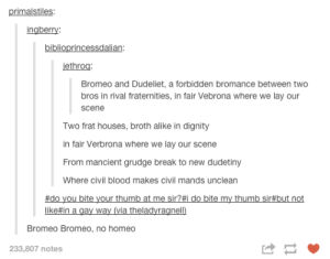From forth the fatal loins of these two bros, a pair of star-cross'd dudes take their lifeomg-humor.tumblr.com: primalstiles:  ingberry:  biblioprincessdalian:  jethroq:  Bromeo and Dudeliet, a forbidden bromance between two  bros in rival fraternities, in fair Vebrona where we lay our  scene  Two frat houses, broth alike in dignity  in fair Verbrona where we lay our scene  From mancient grudge break to new dudetiny  Where civil blood makes civil mands unclean  #do you bite your thumb at me sir?#i do bite my thumb sir#but not  like#in a gay way (via theladyragnell)  Bromeo Bromeo, no homeo  233,807 notes From forth the fatal loins of these two bros, a pair of star-cross'd dudes take their lifeomg-humor.tumblr.com
