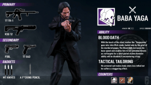 Ubi, PLEASE!!!: PRIMARY  BABA YAGA  QUOD - DEBITUM - SANGUINE  TT TR-1  ARMOR  SPEED  ABILITY  KSG 12  BLOOD OATH  SECONDARY  With the touch of the silver marker the Boogeyman  goes into John Wick mode, fueled only by the grief of  his murdered puppy. The Blood Oath increases his  base speed and enables him to see potential threats  as red targets for a short period of time however  ability will be disabled if encountering a trap.  P30L  TT G43  TACTICAL TAILORING  NQUINE  GADGETS  His armored suit makes body shots less lethal but  he suffers a staggering effect.  COUNTERS  A F*CKING PENCIL  MT KNIVES Ubi, PLEASE!!!