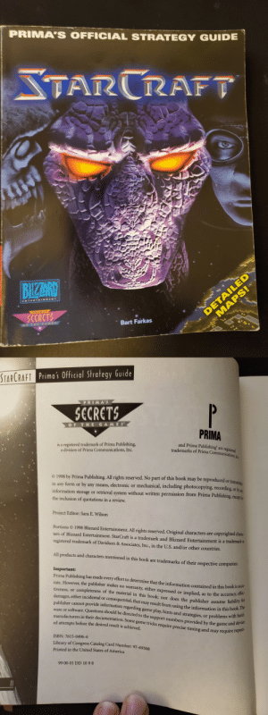 America, The Game, and Bart: PRIMA'S OFFICIAL STRATEGY GUIDE  STARCRAFT  DETAILED  MAPS!  BIZARD  ENTERTAINMENT  PRIAA  SECRETS  Bart Farkas  STARCRAFT Prima's Official Strategy Guide  PRIMAS  P  SCRETS  OF THE GAMES  PRIMA  is a registered trademark of Prima Publishing,  a division of Prima Communications, Inc.  and Prima Publishing' are registered  trademarks of Prima Communications Ine  1998 by Prima Publishing. All rights reserved. No part of this book may be reproduced or trane  form or by any means, electronic or mechanical, including photocopying, recording, or br  information storage or retrieval system without written permission from Prima Publishing, excetfo  the inclusion of quotations in a review.  in  any  Project Editor: Sara E. Wilson  Portions 1998 Blizzard Entertainment. All rights reserved. Original characters are copyrighted charac-  ters of Blizzard Entertainment. StarCraft is a trademark and Blizzard Entertainment is a trademark or  registered trademark of Davidson & Associates, Inc., in the U.S. and/or other countries.  All products and characters mentioned in this book are trademarks of their respective companies.  Important:  Prima Publishing has made every effort to determine that the information contained in this book is accu-  rate. However, the publisher makes no warranty, either expressed or implied, as to the accuracy, effec-  tiveness, or completeness of the material in this book; nor does the publisher  damages, either incidental or consequential, that may result from using the information in this book. The  publisher cannot provide information regarding game play, hints and strategies, or problems with hard-  ware or software. Questions should be directed to the support numbers provided by the game and device  manufacturers in their documentation. Some game tricks require precise timing and may require repeat-  ed attempts before the desired result is achieved  assume liability for  ISBN: 7615-0496-6  Library of Congress Catalog Card Number: 97-69508  Printed in the United States of America  99 00 01 DD 10 9 8 Found this helping my Mom move today. I miss those days when she would drive me and my ENTIRE PC and CRT monitor to LAN parties. Those good 'ole days.