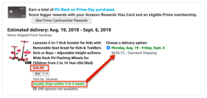 Amazon, Children, and Friday: prime  Earn a total of 6% Back on Prime Day purchases.  Score bigger rewards with your Amazon Rewards Visa Card and an eligible Prime membership  VSA  See Prime Cardmember Rewards  Estimated delivery: Aug. 19, 2019 - Sept. 6, 2019  Items shipped from Savanaa  Choose a delivery option:  Lascoota 2-in-1 Kick Scooter for Kids with  Removable Seat Great for Kids & Toddlers  Monday, Aug. 19 - Friday, Sept. 6  $639.75 - Standard Shipping  SIT  Girls or Boys Adjustable Height w/Extra-  SCOOT  Wide Deck PU Flashing Wheels for  Children from 2 to 14 Year-Old (Red)  $26.95  Qty: 1 v  Sold by: Savanaa  Usually ships within 3 to 5 weeks.  Gift options not available. I almost clicked checkout without double checking.