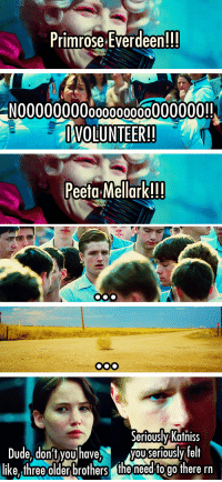 apriki:  God Katniss now is not the time : Primrose Everdeen!!!  N00000000000000000000000!!  VOLUNTEER!  Peeta Mellark!!!   Seriously Katniss  Dseriouslvfelt  Dude. don't youhave,VOUS  like, three older brothers the need to go there rn apriki:  God Katniss now is not the time