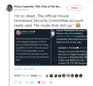 "Dank, Friday, and Iphone: Prince Cazembe, PhD, First of His Na..  @TwiterlessGuru  Follow  I'm so dead...The official House  Homeland Security Committee account  really said ""He made that shit up.""  House Homeland Security C  Please note: the numbers  @realDonald Trump provides  completely fabricated and sh  taken as true in any way  Donald J. Trump  @realDonald Trump  We are not even into February and the  cost of illegal immigration so far this  year is $18,959,495,168. Cost Friday  was $603,331,392. There are at least  25,772,342 illegal aliens, not the  11,000,000 that have been reported  for years, in our Country. So ridiculous!  DHS  8:44 AM-1/27/19 Twitter for iPhone  Donald J. Trump @realD  We are not even into Februa  the cost of illegal immigratio  this year is $18,959,495,16  Friday was $603,331,392. T  at least 25,772,342 illegal al  6:35 AM-28 Jan 2019  43,075 Retweets 92,626 Likes  161 43K93K Fear mongering at its finest by jaytix1 MORE MEMES"