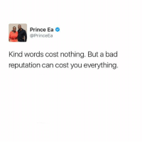 Bad, Memes, and Prince: Prince Ea  @Prince  Kind words cost nothing. But a bad  reputation can cost you everything Motivation Inspire Positive Greatness PrinceEa Gratefulness Liveinthemoment