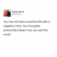 Life, Memes, and Prince: Prince Ea  @Prince  You can not have a positive life with a  negative mind. Your thoughts  profoundly impact how you see this  World Motivation Inspire Positive Greatness PrinceEa Gratefulness Liveinthemoment