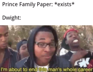 Dwight, you ignorant slut!!: Prince Family Paper: *exists*  Dwight:  I'm about to end this man's whole career Dwight, you ignorant slut!!