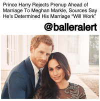 "Marriage, Memes, and Prince: Prince Harry Rejects Prenup Ahead of  Marriage To Meghan Markle, Sources Say  He's Determined His Marriage ""Will Work""  @balleralert Prince Harry Rejects Prenup Ahead of Marriage To Meghan Markle, Sources Say He's Determined His Marriage ""Will Work"" - blogged by @MsJennyb ⠀⠀⠀⠀⠀⠀⠀⠀⠀ ⠀⠀⠀⠀⠀⠀⠀⠀⠀ PrinceHarry is dedicated to his soon-to-be wife, MeghanMarkle, and he has no doubt that his marriage ""will work,"" which is why he passed up the opportunity to protect his return. ⠀⠀⠀⠀⠀⠀⠀⠀⠀ ⠀⠀⠀⠀⠀⠀⠀⠀⠀ ""There was never any question in Harry's mind that he would sign a prenup,"" sources close to the royal Groom-to-Be said. ""He's determined that his marriage will be a lasting one, so there's no need for him to sign anything."" ⠀⠀⠀⠀⠀⠀⠀⠀⠀ ⠀⠀⠀⠀⠀⠀⠀⠀⠀ According to the Daily Mail, Harry has an estimated £30 million fortune, while Markle has amassed an estimated £4 million from her acting career. ⠀⠀⠀⠀⠀⠀⠀⠀⠀ ⠀⠀⠀⠀⠀⠀⠀⠀⠀ Although there had been some concerns about Harry's decision to forgo a prenup, as Markle divorced her first husband after two years of marriage, Harry isn't the first royal to reject the financial safeguard. In fact, his brother, Prince Williams also rejected a prenup before jumping the broom with Kate Middleton."