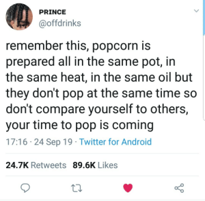 Don't worry, your time to pop is coming :): PRINCE  @offdrinks  remember this, popcorn is  prepared all in the same pot, in  the same heat, in the same oil but  they don't pop at the same time so  don't compare yourself to others,  your time to pop is coming  17:16 24 Sep 19 Twitter for Android  24.7K Retweets 89.6K Likes Don't worry, your time to pop is coming :)
