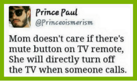 Specially when I'm watching tv..😏 😢: Prince Paul  @Prince oismerism  Mom doesn't care if there's  mute button on TV remote,  She will directly turn off  the TV when someone calls. Specially when I'm watching tv..😏 😢