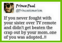 😂😂: Prince Paul  @Princeoismerism  If you never fought with  your sister over TV remote  and didn't get beaten the  crap out by your mom..one  of you was adopted. 😂😂