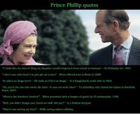 """Fashion Designers: Prince Phillip quotes  """"It looks like the kind of thing my daughter would bring back from school art lessons."""" on Ethiopian Art, 1965  """"I don't care what kind it is, just get me a beer  When offered wine in Rome in 2000  """"So who's on drugs here?... HE looks as if he's on drugs. At a Bangladeshi youth club in 2002  """"Ah, you're the one who wrote the letter. So you can write then? -To schoolboy who invited the Queen to Romford,  Essex, 2003  """"Where's the Southern Comfort? -When presented with a hamper of goods by US ambassador, 1999.  """"Well, you didn't design your beard too well, did you? to a fashion designer  """"They're not mating are they?"""" While seeing robots colliding"""