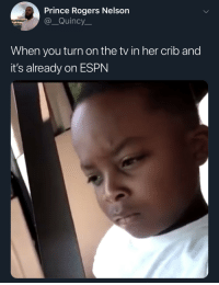 I KNOW you aint put this on yourself (via /r/BlackPeopleTwitter): Prince Rogers Nelson  @_Quincy  When you turn on the tv in her crib and  it's already on ESPN I KNOW you aint put this on yourself (via /r/BlackPeopleTwitter)