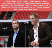 "https://t.co/po6PeZnEye: Prince William and Prince Harry pulled a prank on their  grandmother the Queen, by changing her voicemail answering  message to say, ""Hey wassup! This is Liz. Sorry I'm away from the  throne. For a hotline to Philip, press one. For Charles, press two  And for the corgis, press three."" https://t.co/po6PeZnEye"
