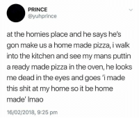 Memes, Pizza, and Prince: PRINCE  @yuhprince  at the homies place and he says he's  gon make us a home made pizza, i walk  into the kitchen and see my mans puttin  a ready made pizza in the oven, he looks  me dead in the eyes and goes 'imade  this shit at my home so it be home  made' Imao  16/02/2018, 9:25 prm Technically its home made.. 🤷♂️😂 WSHH