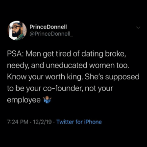 Level up: PrinceDonnell  @PrinceDonnell  PSA: Men get tired of dating broke,  needy, and uneducated women too.  Know your worth king. She's supposed  to be your co-founder, not your  employee  7:24 PM 12/2/19 Twitter for iPhone Level up