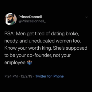 Dating, Iphone, and Twitter: PrinceDonnell  @PrinceDonnell_  PSA: Men get tired of dating broke,  needy, and uneducated women too.  Know your worth king. She's supposed  to be your co-founder, not your  employee  7:24 PM · 12/2/19 · Twitter for iPhone Equality