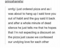 Memes, 🤖, and Just Cause: princeharrehs:  omfg i just ordered pizza and as i  was about to hang up i said love you  out of habit and the guy said it back  and after a whole minute of dead  silence he just tells me that he hopes  that i'm not expecting a discount on  the pizza just cause we confessed  our undying love for each other I LOVE PIZZA