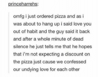 Love, Pizza, and Silence: princeharrehs:  omfg i just ordered pizza and as i  was about to hang up i said love you  out of habit and the guy said it back  and after a whole minute of dead  silence he just tells me that he hopes  that i'm not expecting a discount on  the pizza just cause we confessed  our undying love for each other i love pizza https://t.co/cAd1VKHZcS