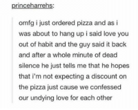 Love, Pizza, and Silence: princeharrehs:  omfg i just ordered pizza and as i  was about to hang up i said love you  out of habit and the guy said it back  and after a whole minute of dead  silence he just tells me that he hopes  that i'm not expecting a discount on  the pizza just cause we confessed  our undying love for each other i love pizza https://t.co/qYVY33KriF