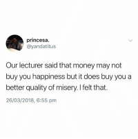 Money, British, and Happiness: princesa.  @yandatitus  Our lecturer said that money may not  buy you happiness but it does buy you a  better quality of misery. I felt that.  26/03/2018, 6:55 pm I'm all for a better quality of misery