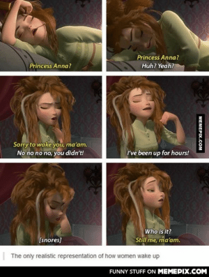How women wake upomg-humor.tumblr.com: Princess Anna?  Huh? Yeah?  Princess Anna?  Sorry to wake you, ma'am.  No no no no, you didn't!  I've been up for hours!  Who is it?  Still me, ma'am.  (snores]  | The only realistic representation of how women wake up  FUNNY STUFF ON MEMEPIX.COM  МЕМЕРIХ.Сом How women wake upomg-humor.tumblr.com