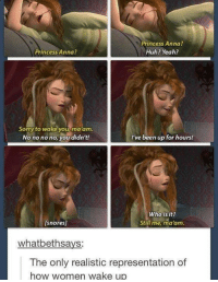 Anna, Huh, and Memes: Princess Anna?  Huh? Yeah?  Princess Anna?  Sorry to wake you ma'am.  No no no no, you didn't!  I've been up for hours!  Who is it?  Still me, ma'am.  [snores]  whatbeth says  The only realistic representation of  how women wake up