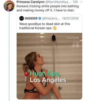 Dank, Memes, and Money: Princess Carolynn @NomNomNya.. 13h  Koreans tricking white people into bathing  and making money off it. I have to stan.  @thisisins... 14/01/2018  INSIDER  INSIDER  Wave goodbye to dead skin at this  traditional Korean spa  INSIDER  Hugh Spa,  Los Angeles Karen: you mean to me bathing every day gets rid of dead skin?! 😮 by O-shi MORE MEMES