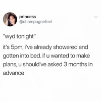 """Funny, Meme, and Wyd: princess  @champagnefeel  """"wyd tonight""""  it's 5pm, i've already showered and  gotten into bed. if u wanted to make  plans, u should've asked 3 months in  advance @whitepeoplehumor always makes me laugh"""