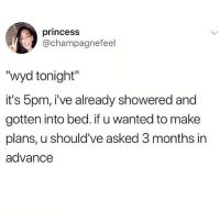 """Memes, Wyd, and Princess: princess  @champagnefeel  """"wyd tonight""""  it's 5pm, i've already showered and  gotten into bed. if u wanted to make  plans, u should've asked 3 months in  advance 😏 @thepettybitch goodgirlwithbadthoughts 💅🏼"""