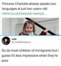 Children, Facts, and Memes: Princess Charlotte already speaks two  languages at just two-years-old  mirror.co.uk/news/uk-news/p...  cole  @ColeNewberry  So do most children of immigrants but  guess it's less impressive when they're  poor Big facts @thehoodtube