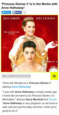"WHAT A TIME TO BE ALIVE: ""Princess Diaries 3' Is In the Works with  Anne Hathaway!  Tweet  Share  1K  ANNE HATHAWAY  JULIE ANDREWS  She needs the rock  to rule.  KIOSKED Ads X  MON, 14 MARCH 2016 AT 8:00 PM   There will officially be a Princess Diaries 3  starring Anne Hathaway!  ""I was with Anne Hathaway a couple weeks ago,  it looks like we want to do Princess Diaries 3 in  Manhattan,"" director Garry Marshall told  People  ""Anne Hathaway is very pregnant, so we have to  wait until she has the baby and then l think we're  going to do it."" WHAT A TIME TO BE ALIVE"
