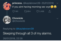 Blackpeopletwitter, Sex, and Wyd: princess. @kaylabrown39. 25/01/2018v  if you aint having morning sex wyd  160  0854  2,498  Chronicle  @ChroniclG  Replying to @kaylabrown39  Sleeping through all 3 of my alarms.  26/01/2018, 22:28 Sleeping through snooze  Morning Sex (via /r/BlackPeopleTwitter)