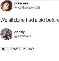 Lol, Memes, and Princess: princess.  @kaylabrown39  We all done had a std before  daddy.  @TayWest  nigga who is we lol my post with the caption got deleted so no more of those ig. I just waste my time lmaooo