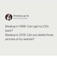 Ass, Memes, and Pictures: Princess Lay Ya  @cakickboxher  Breakup in 1998: Can I get my CDs  back?  Breakup in 2018: Can you delete those  pictures of my asshole? Tag someone who sends ass hole pics🌚.. @barrysbanterbus for more @barrysbanterbus @barrysbanterbus