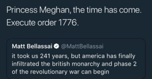 Order 1776: Princess Meghan, the time has come.  Execute order 1776.  Matt Bellassai @MattBellassai  it took us 241 years, but america has finally  infiltrated the british monarchy and phase 2  of the revolutionary war can begin Order 1776