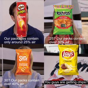 Did my research: Pringles  Tosttos  Original  SALSA VERDE  PREPÁRALOS A TU GUSTO  Our packages contain  only around 25% air  [25? Our packs contain  tover 30% air  Lay's  Sun  SCHIPS  Classic  -100% WHOLE GRAIN  HARVEST  CHEDDAR  Potato Chips  30? Our packs contain  over 40% air  You guys are getting chips? Did my research