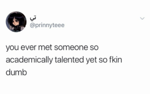 Dank, Dumb, and 🤖: @prinnyteee  you ever met someone so  academically talented yet so fkin  dumb I can name a few.