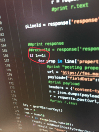 "Actual code I found written by my boss in the system I am working on:  #print r. text  pLineld responsel'response  61  62  163  164  ##print response  ##recerdtd  if 1-1:  response(' respon  165  166  167  for prop in linel propert  #print ""posting prope  168  169  170  ur-https://fms ma  payload-[""fieldData  #print payload  headers'content-ty  n-json.dumps (payLoad  r- requests.post (urt,  172  173  174  175  176  #print r.text  177 key getFMServerKey()  178 num  179 num-num10  180  for i in range(num, num+10):  181  182  183  result- addNextShopifyOrderf  if result""done""  184  print ""n Actual code I found written by my boss in the system I am working on"