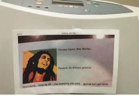 laughoutloud-club:  Office humor: Printers Name: Bob Marley  Reason: Ito always jammin  bout da ink.. cuz eworyting you print.. gomna turn out white  Dont laughoutloud-club:  Office humor