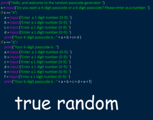 "True, Random, and You: print""Hello, and welcome to the random passcode generator."")  x- input(Do you want a 4-digit passcode or a 6-digit passcode? Please enter as a number. )  if x-""4"":  a input ('Enter a 1 digit number (0-9):  b input 'Enter a 1 digit number (0-9): ')  c-input ('Enter a 1 digit number (0-9): )  d-input ('Enter a 1 digit number (0-9):)  print(""Your 4-digit passcode is: ""+a+ b+c+d)  ifx""6""  print(""Your 6-digit passcode is : "")  a- input ('Enter a 1 digit number (0-9): ')  b-input ('Enter a 1 digit number (0-9):  c- input ('Enter a 1 digit number (0-9): )  d- input ('Enter a 1 digit number (0-9): )  e -input ('Enter a 1 digit number (0-9):)  f-input ('Enter a 1 digit number (0-9):)  print(""Your 6-digit passcode is:""+a+b+c+d+e+f)  true random The only truly random number generator"