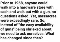 "Guns, Memes, and Good: Prior to 1968, anyone could  walk into a hardware store with  cash and walk out with a gun, no  questions asked. Yet, massacres  were exceedingly rare. So,  instead of ""the easy availability  of guns"" being shrieked about,  we need to ask ourselves: What  has changed since then? Good question!"