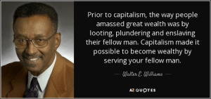 Straight up lies: Prior to capitalism, the way people  amassed great wealth was by  looting, plundering and enslaving  their fellow man. Capitalism made it  possible to become wealthy by  serving your fellow man.  Walter E. Williams  AZ QUOTES Straight up lies