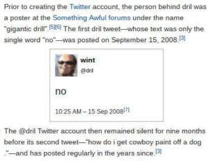 """mushroom-just-one:happy ten year anniversary: Prior to creating the Twitter account, the person behind dril was  a poster at the Something Awful forums under the name  """"gigantic dril 516] The first dril tweet-whose text was only the  single word """"no""""-was posted on September 15, 2008.3  wint  @dril  no  1025 AM-15 Sep 20081  The @dril Twitter account then remained silent for nine months  before its second tweet-""""how do i get cowboy paint off a dog  -and has posted regularly in the years since.13 mushroom-just-one:happy ten year anniversary"""
