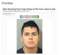 Worth it. Tag someone who would do this! FloridaManStrikesAgain: Priorities  Man Running from Cops Stops to Pet Cats, Goes to Jail  Police say the Florida man led them on quite a chase.  By SHERRI LONON (Patch Staff  September 3, 2014  P Worth it. Tag someone who would do this! FloridaManStrikesAgain